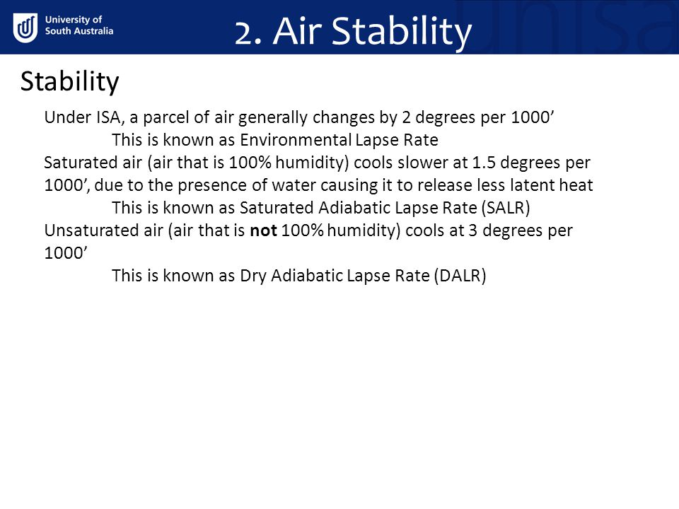 2. Air Stability Stability Under ISA, a parcel of air generally changes by 2 degrees per 1000 This is known as Environmental Lapse Rate Saturated air