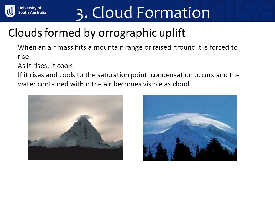 3. Cloud Formation Clouds formed by orrographic uplift When an air mass hits a mountain range or raised ground it is forced to rise. As it rises, it c