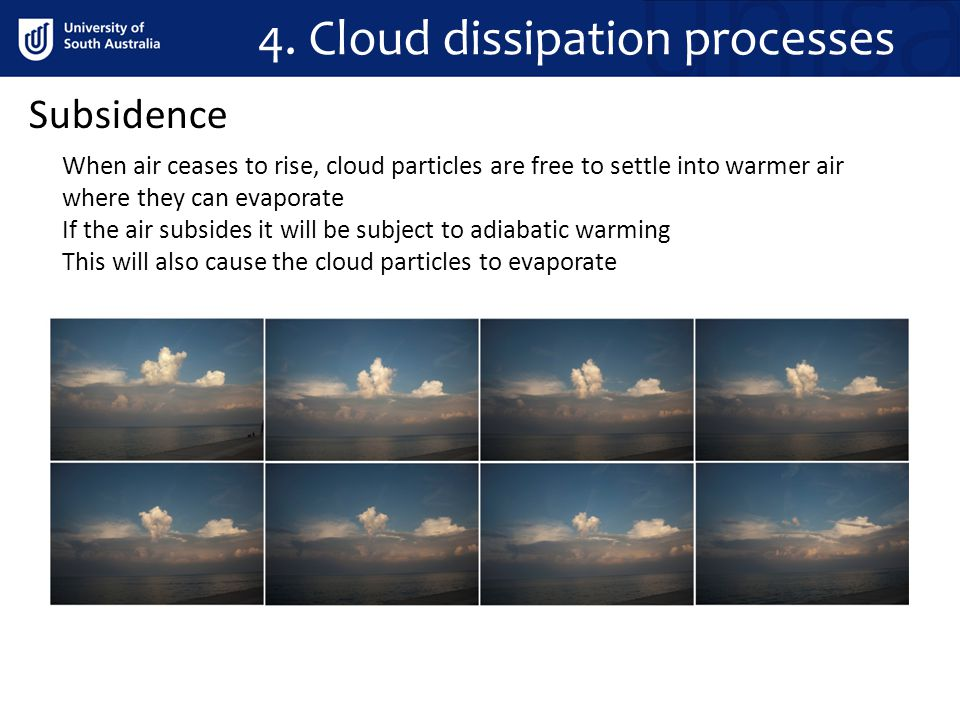 4. Cloud dissipation processes Subsidence When air ceases to rise, cloud particles are free to settle into warmer air where they can evaporate If the