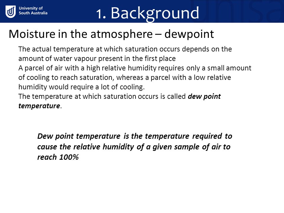 1. Background Moisture in the atmosphere – dewpoint The actual temperature at which saturation occurs depends on the amount of water vapour present in