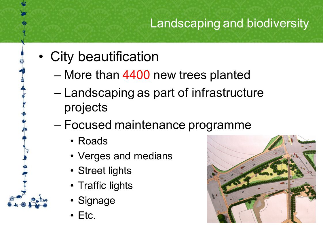 Landscaping and biodiversity City beautification –More than 4400 new trees planted –Landscaping as part of infrastructure projects –Focused maintenance programme Roads Verges and medians Street lights Traffic lights Signage Etc.