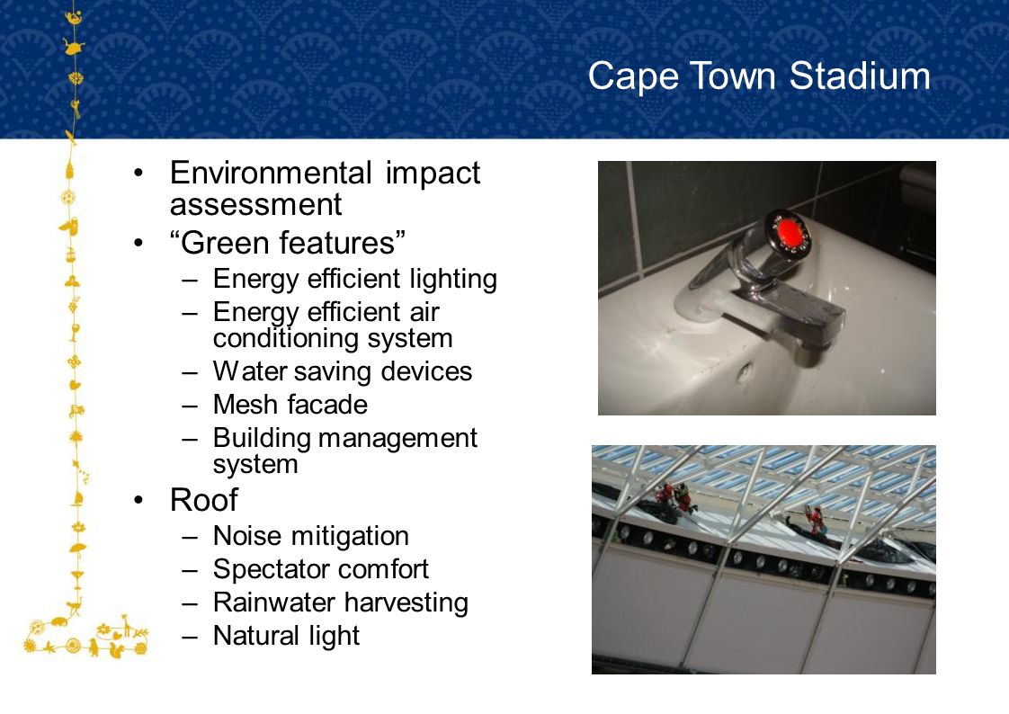 FOR HOST CITY CAPE TOWN FIFA WORLD CUP SOUTH AFRICA 2010 Environmental impact assessment Green features –Energy efficient lighting –Energy efficient air conditioning system –Water saving devices –Mesh facade –Building management system Roof –Noise mitigation –Spectator comfort –Rainwater harvesting –Natural light Cape Town Stadium