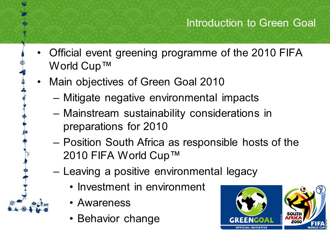 Introduction to Green Goal Official event greening programme of the 2010 FIFA World Cup Main objectives of Green Goal 2010 –Mitigate negative environmental impacts –Mainstream sustainability considerations in preparations for 2010 –Position South Africa as responsible hosts of the 2010 FIFA World Cup –Leaving a positive environmental legacy Investment in environment Awareness Behavior change