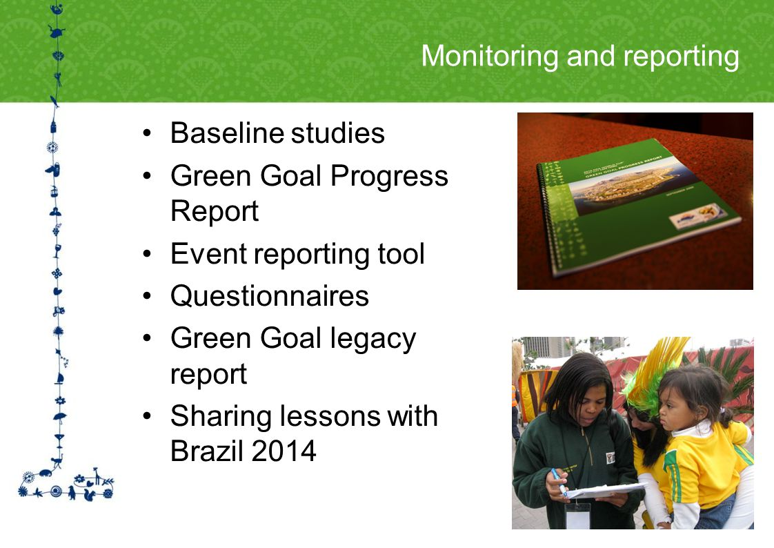 Monitoring and reporting Baseline studies Green Goal Progress Report Event reporting tool Questionnaires Green Goal legacy report Sharing lessons with Brazil 2014
