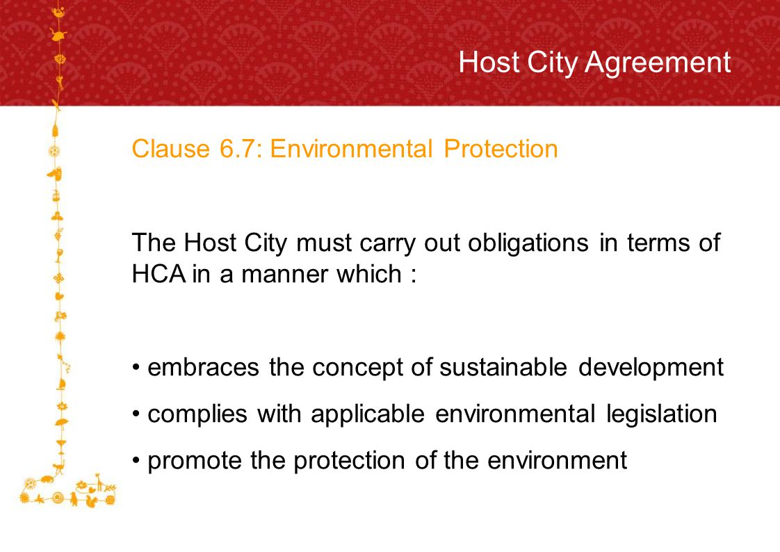 FOR HOST CITY CAPE TOWN FIFA WORLD CUP SOUTH AFRICA 2010 Host City Agreement Clause 6.7: Environmental Protection The Host City must carry out obligations in terms of HCA in a manner which : embraces the concept of sustainable development complies with applicable environmental legislation promote the protection of the environment