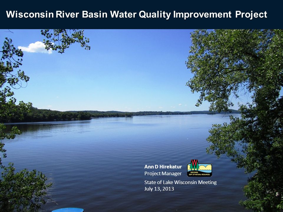Ann D Hirekatur Project Manager State of Lake Wisconsin Meeting July 13, 2013 Wisconsin River Basin Water Quality Improvement Project