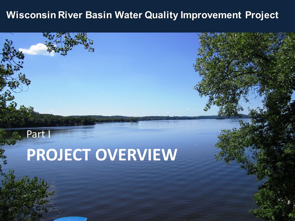 PROJECT OVERVIEW Part I Wisconsin River Basin Water Quality Improvement Project