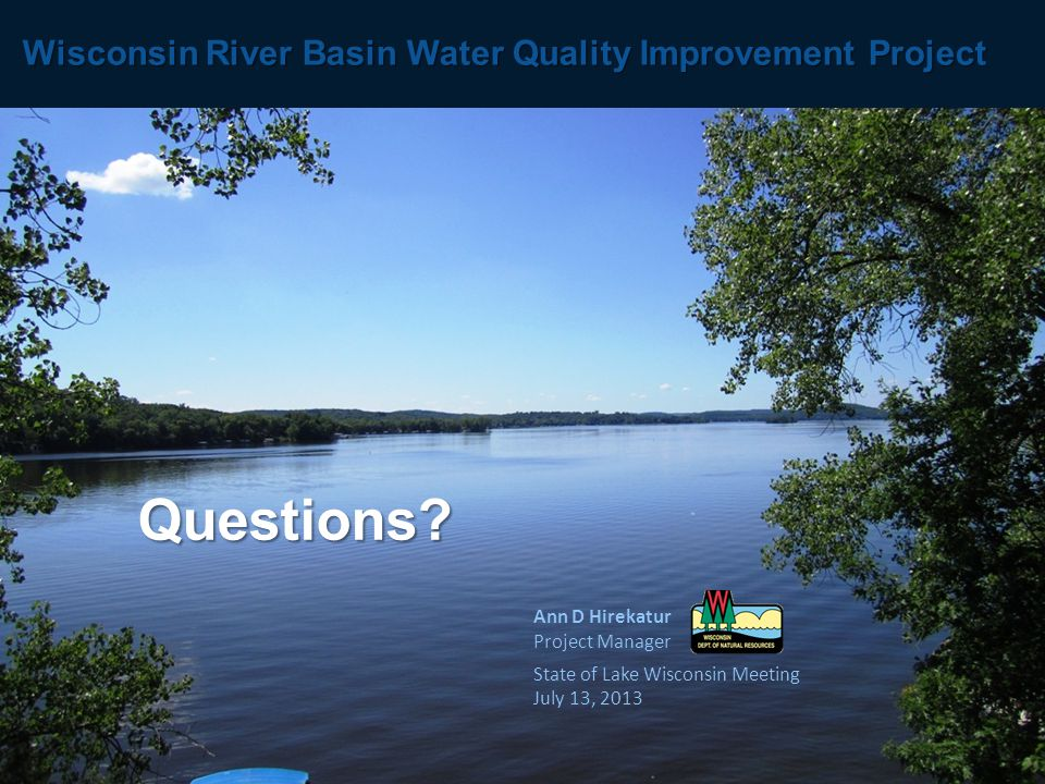 Ann D Hirekatur Project Manager State of Lake Wisconsin Meeting July 13, 2013 Wisconsin River Basin Water Quality Improvement Project Questions