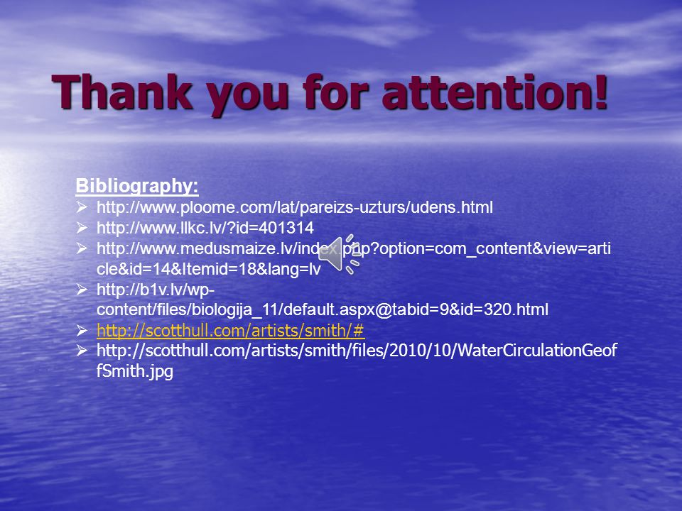 Thank you for attention! Bibliography: http://www.ploome.com/lat/pareizs-uzturs/udens.html http://www.llkc.lv/?id=401314 http://www.medusmaize.lv/inde