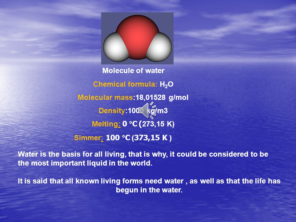 Molecule of water Chemical formula: H 2 O Molecular mass:18,01528 g/mol Density:1000 kg/m3 Melting: 0 °C ( 273,15 K) Simmer: 100 °C ( 373,15 K ) Water