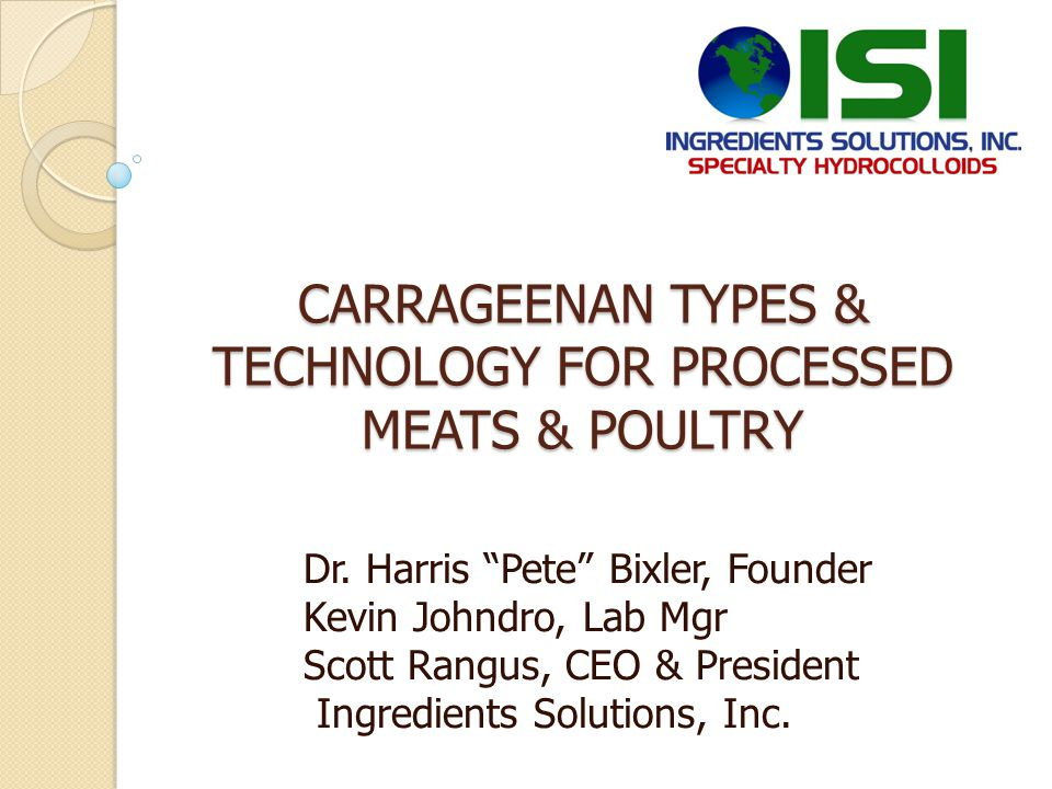 CARRAGEENAN TYPES & TECHNOLOGY FOR PROCESSED MEATS & POULTRY Dr. Harris Pete Bixler, Founder Kevin Johndro, Lab Mgr Scott Rangus, CEO & President Ingr