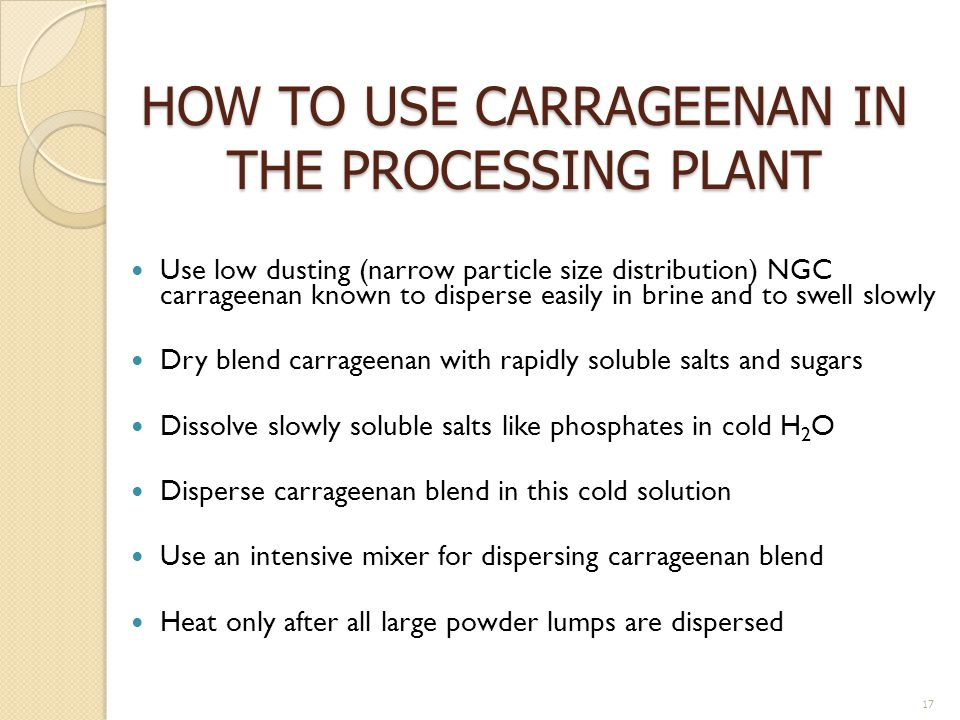 HOW TO USE CARRAGEENAN IN THE PROCESSING PLANT Use low dusting (narrow particle size distribution) NGC carrageenan known to disperse easily in brine a