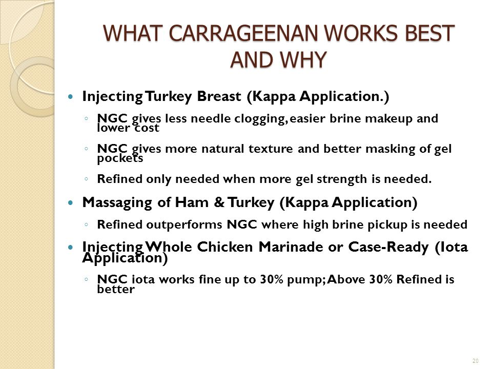 WHAT CARRAGEENAN WORKS BEST AND WHY Injecting Turkey Breast (Kappa Application.) NGC gives less needle clogging, easier brine makeup and lower cost NGC gives more natural texture and better masking of gel pockets Refined only needed when more gel strength is needed.