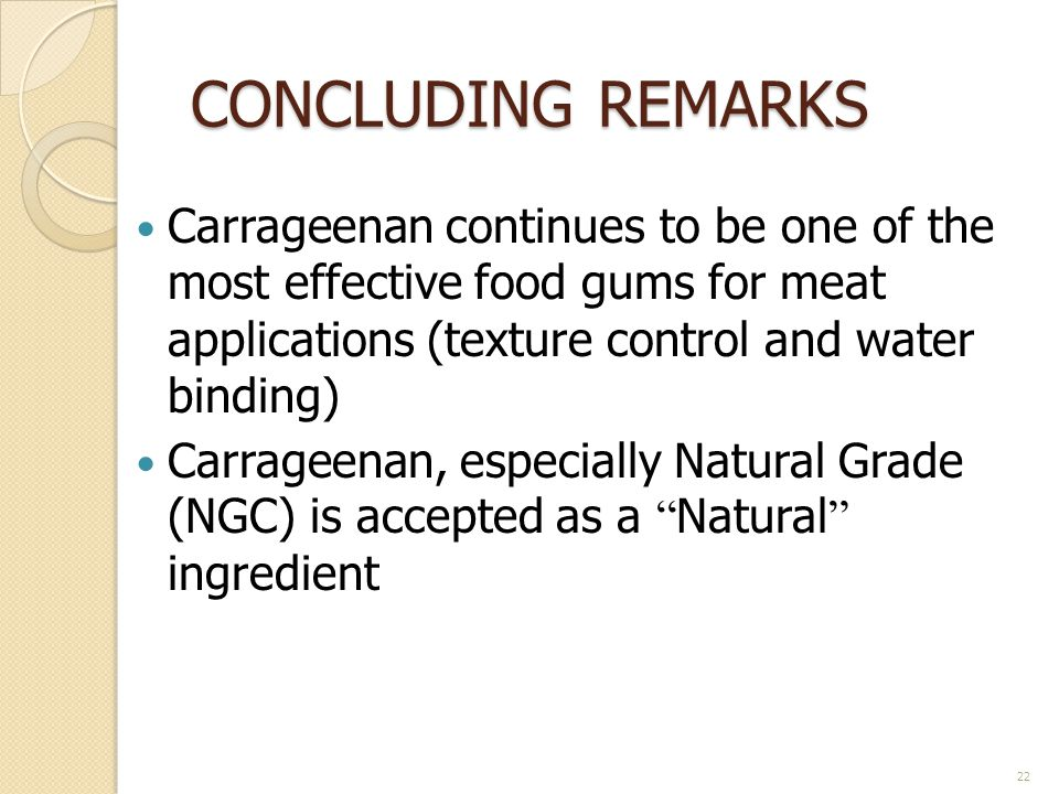 CONCLUDING REMARKS Carrageenan continues to be one of the most effective food gums for meat applications (texture control and water binding) Carrageenan, especially Natural Grade (NGC) is accepted as a Natural ingredient 22