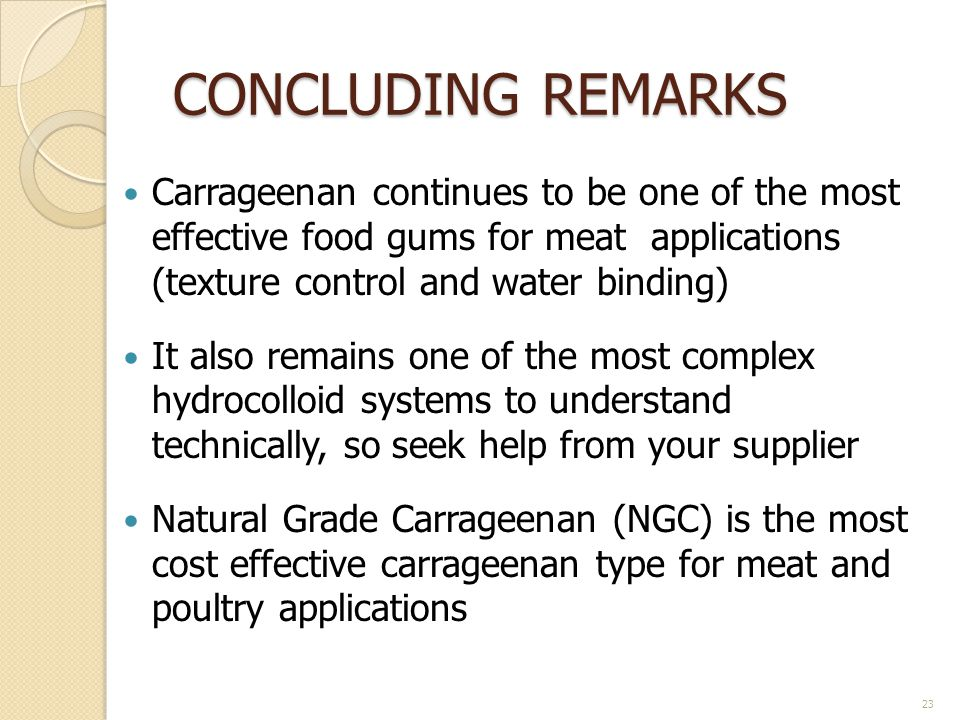 CONCLUDING REMARKS Carrageenan continues to be one of the most effective food gums for meat applications (texture control and water binding) It also r