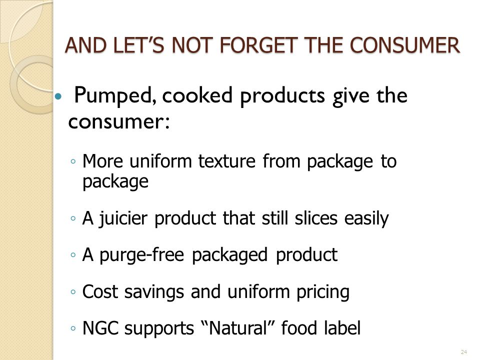 AND LETS NOT FORGET THE CONSUMER Pumped, cooked products give the consumer: More uniform texture from package to package A juicier product that still