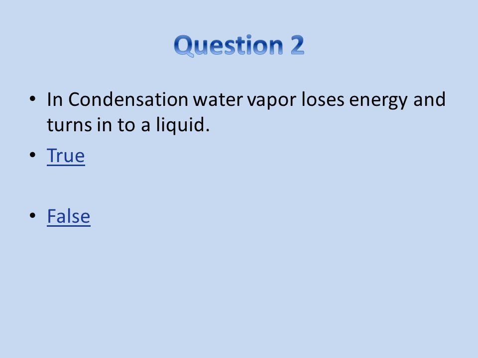 In Condensation water vapor loses energy and turns in to a liquid. True False