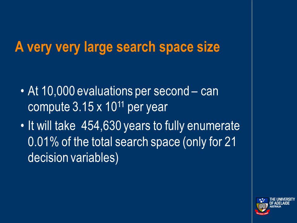 A very very large search space size Any one of the 21 existing pipes could be duplicated Choose from 16 allowable pipe sizes to meet demands Search space size = 1.43 x 10 21 Eliminate 99.99% of possible solutions by engineering experience (leaves 1.43 x 10 17 )