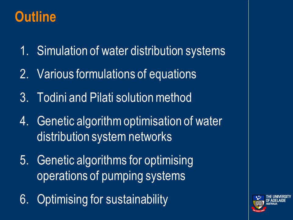 Outline 1.Simulation of water distribution systems 2.Various formulations of equations 3.Todini and Pilati solution method 4.Genetic algorithm optimisation of water distribution system networks 5.Genetic algorithms for optimising operations of pumping systems 6.Optimising for sustainability
