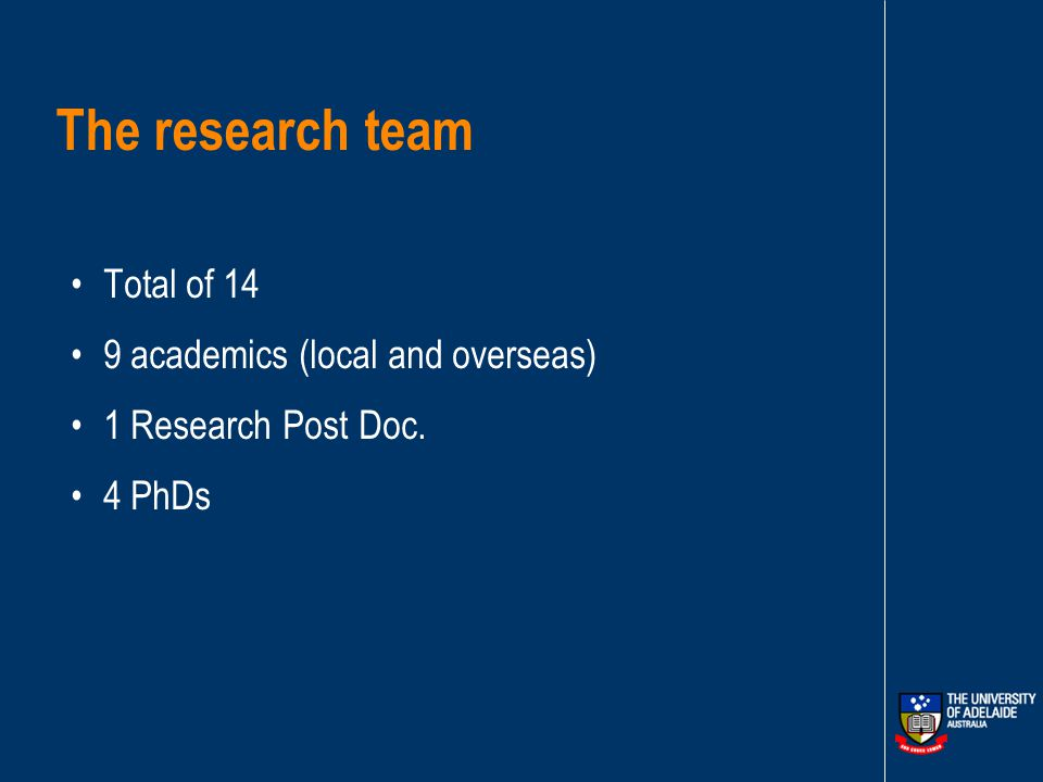 The research team Total of 14 9 academics (local and overseas) 1 Research Post Doc. 4 PhDs