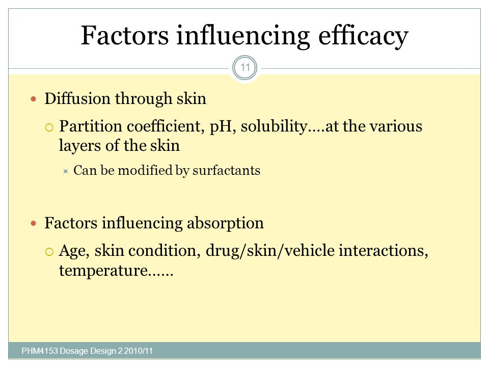 Factors influencing efficacy PHM4153 Dosage Design 2 2010/11 11 Diffusion through skin Partition coefficient, pH, solubility….at the various layers of the skin Can be modified by surfactants Factors influencing absorption Age, skin condition, drug/skin/vehicle interactions, temperature……