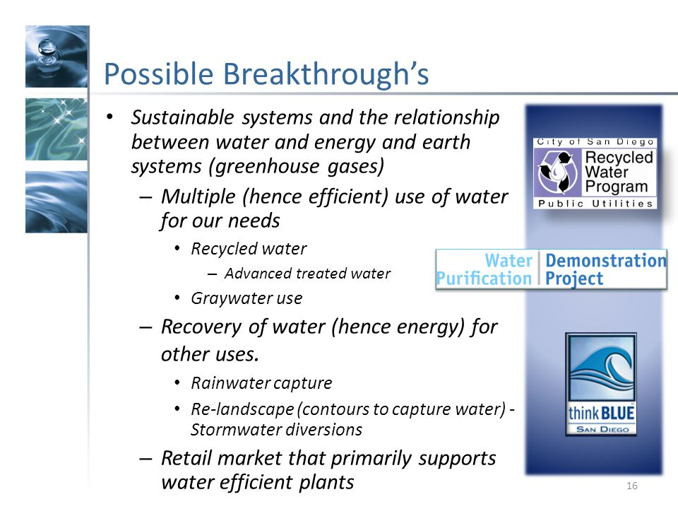 Possible Breakthroughs 16 Sustainable systems and the relationship between water and energy and earth systems (greenhouse gases) – Multiple (hence efficient) use of water for our needs Recycled water – Advanced treated water Graywater use – Recovery of water (hence energy) for other uses.