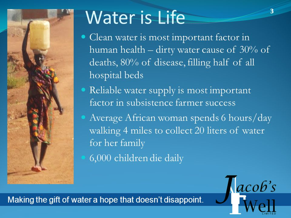 Water is Life Clean water is most important factor in human health – dirty water cause of 30% of deaths, 80% of disease, filling half of all hospital beds Reliable water supply is most important factor in subsistence farmer success Average African woman spends 6 hours/day walking 4 miles to collect 20 liters of water for her family 6,000 children die daily 3