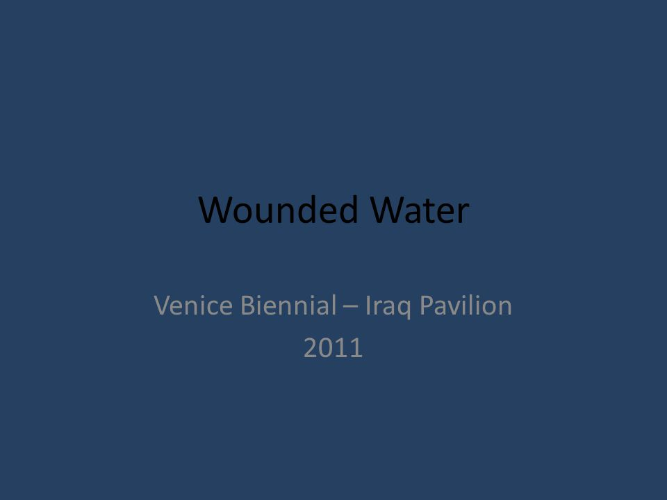 Wounded Water Venice Biennial – Iraq Pavilion 2011