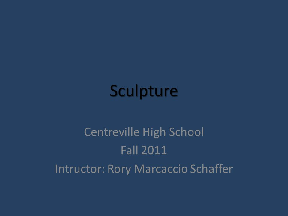 Sculpture Centreville High School Fall 2011 Intructor: Rory Marcaccio Schaffer