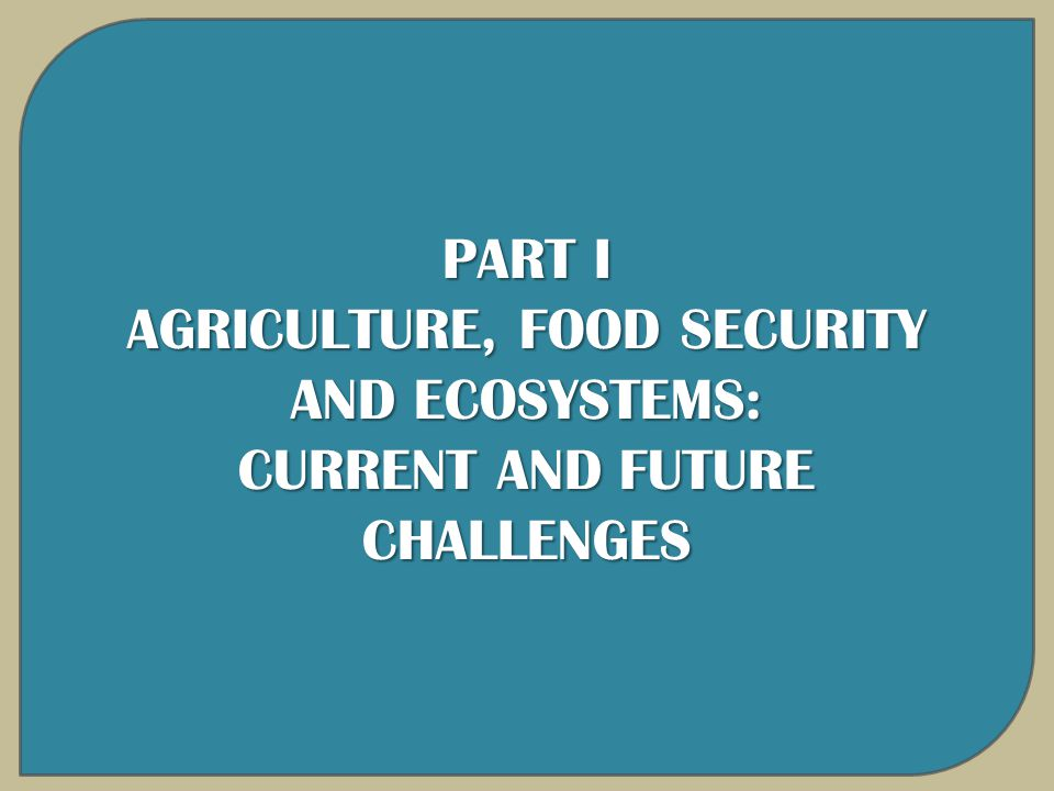 PART I AGRICULTURE, FOOD SECURITY AND ECOSYSTEMS: CURRENT AND FUTURE CHALLENGES