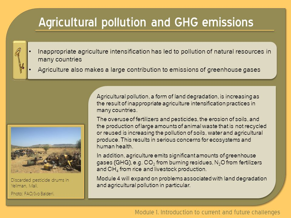 Agricultural pollution and GHG emissions Agricultural pollution, a form of land degradation, is increasing as the result of inappropriate agriculture intensification practices in many countries.