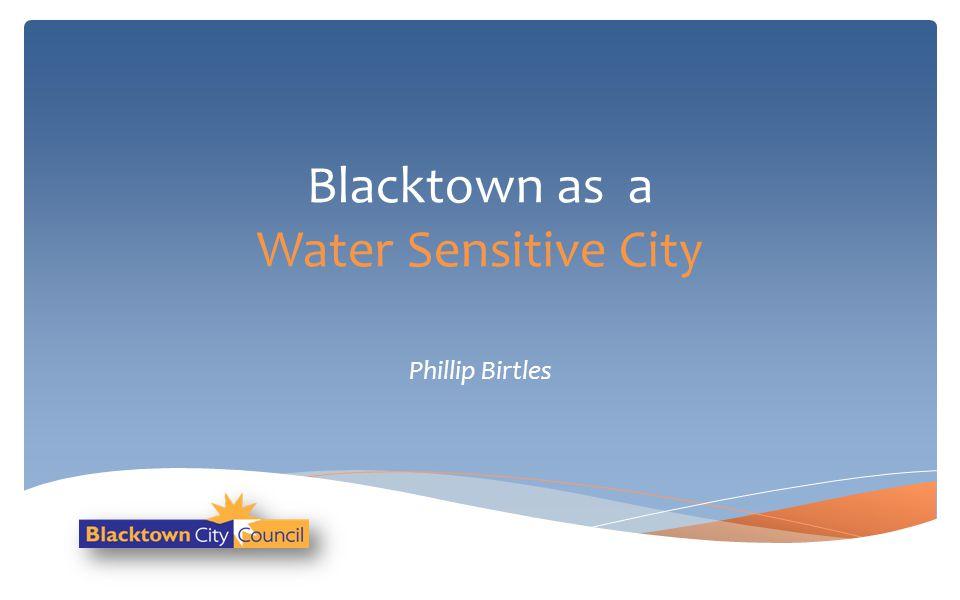 Blacktown as a Water Sensitive City Phillip Birtles