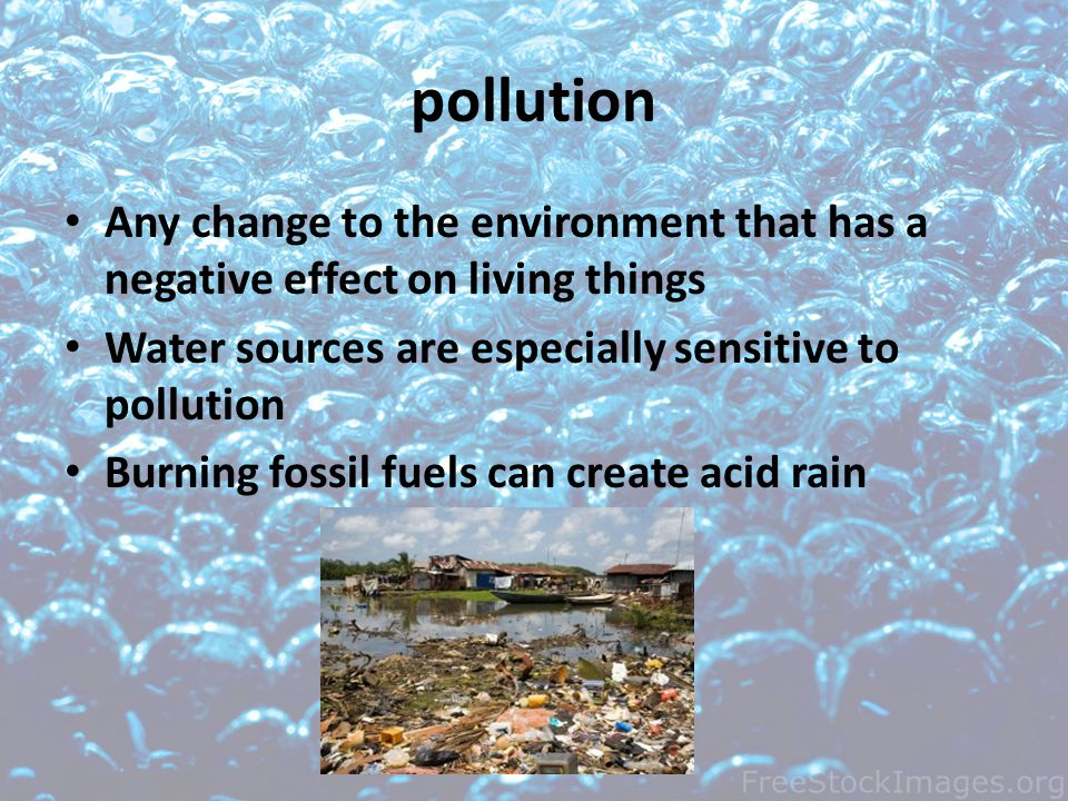 pollution Any change to the environment that has a negative effect on living things Water sources are especially sensitive to pollution Burning fossil fuels can create acid rain