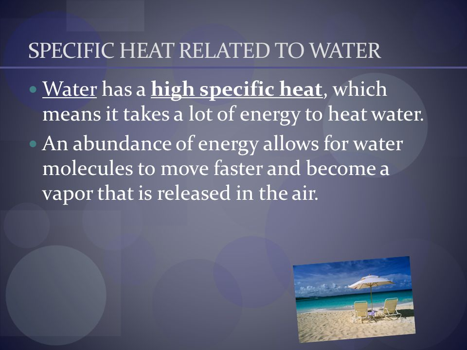 SPECIFIC HEAT RELATED TO WATER Water has a high specific heat, which means it takes a lot of energy to heat water. An abundance of energy allows for w