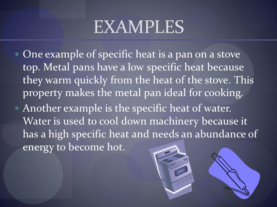 EXAMPLES One example of specific heat is a pan on a stove top. Metal pans have a low specific heat because they warm quickly from the heat of the stov
