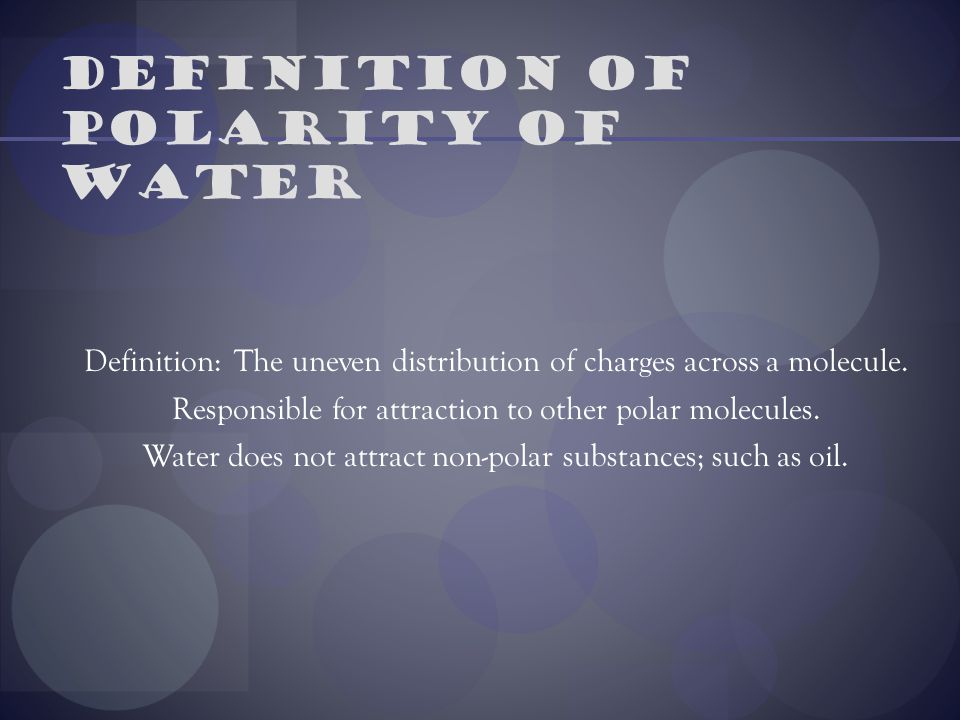 Definition of polarity of water Definition: The uneven distribution of charges across a molecule. Responsible for attraction to other polar molecules.
