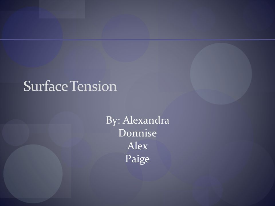 Surface Tension By: Alexandra Donnise Alex Paige