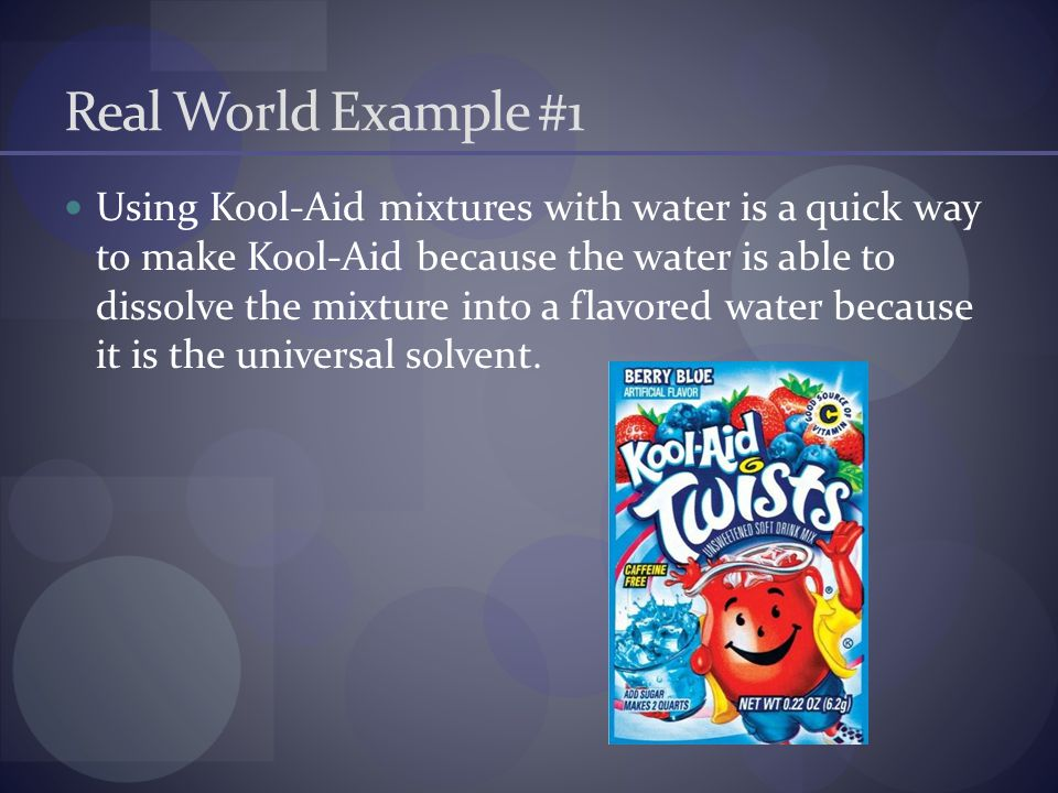 Real World Example #1 Using Kool-Aid mixtures with water is a quick way to make Kool-Aid because the water is able to dissolve the mixture into a flav