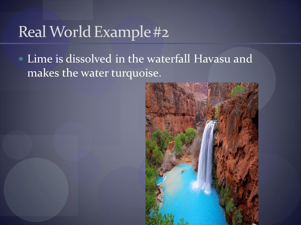 Real World Example #2 Lime is dissolved in the waterfall Havasu and makes the water turquoise.