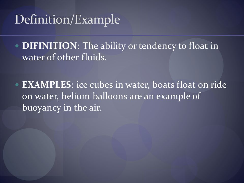 Definition/Example DIFINITION: The ability or tendency to float in water of other fluids. EXAMPLES: ice cubes in water, boats float on ride on water,