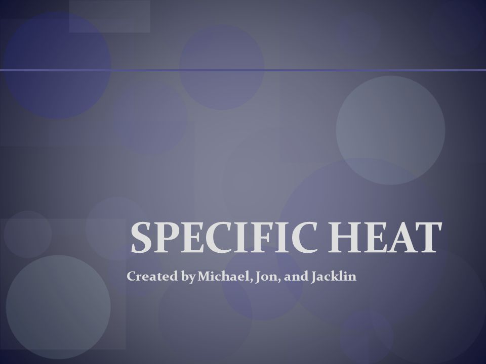 SPECIFIC HEAT Created by Michael, Jon, and Jacklin