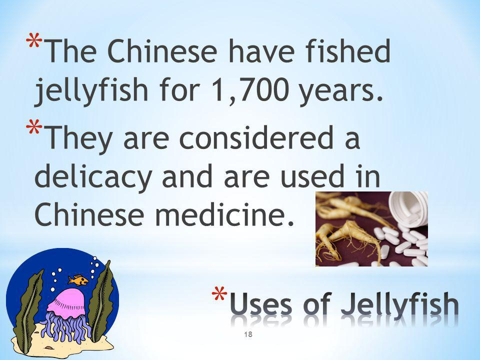 * The Chinese have fished jellyfish for 1,700 years. * They are considered a delicacy and are used in Chinese medicine. 18