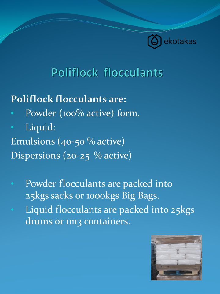 Poliflock flocculants are: Powder (100% active) form. Liquid: Emulsions (40-50 % active) Dispersions (20-25 % active) Powder flocculants are packed in