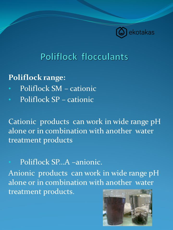 Poliflock range: Poliflock SM – cationic Poliflock SP – cationic Cationic products can work in wide range pH alone or in combination with another wate