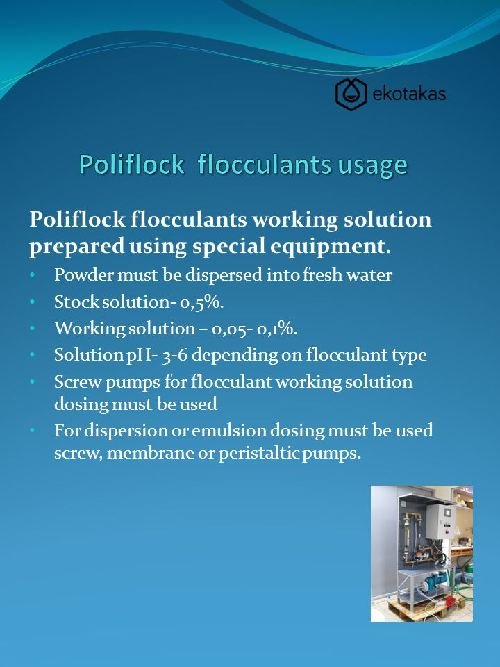 Poliflock flocculants working solution prepared using special equipment. Powder must be dispersed into fresh water Stock solution- 0,5%. Working solut