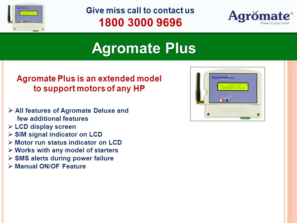 Agromate Plus All features of Agromate Deluxe and few additional features LCD display screen SIM signal indicator on LCD Motor run status indicator on LCD Works with any model of starters SMS alerts during power failure Manual ON/OF Feature Agromate Plus is an extended model to support motors of any HP Give miss call to contact us 1800 3000 9696