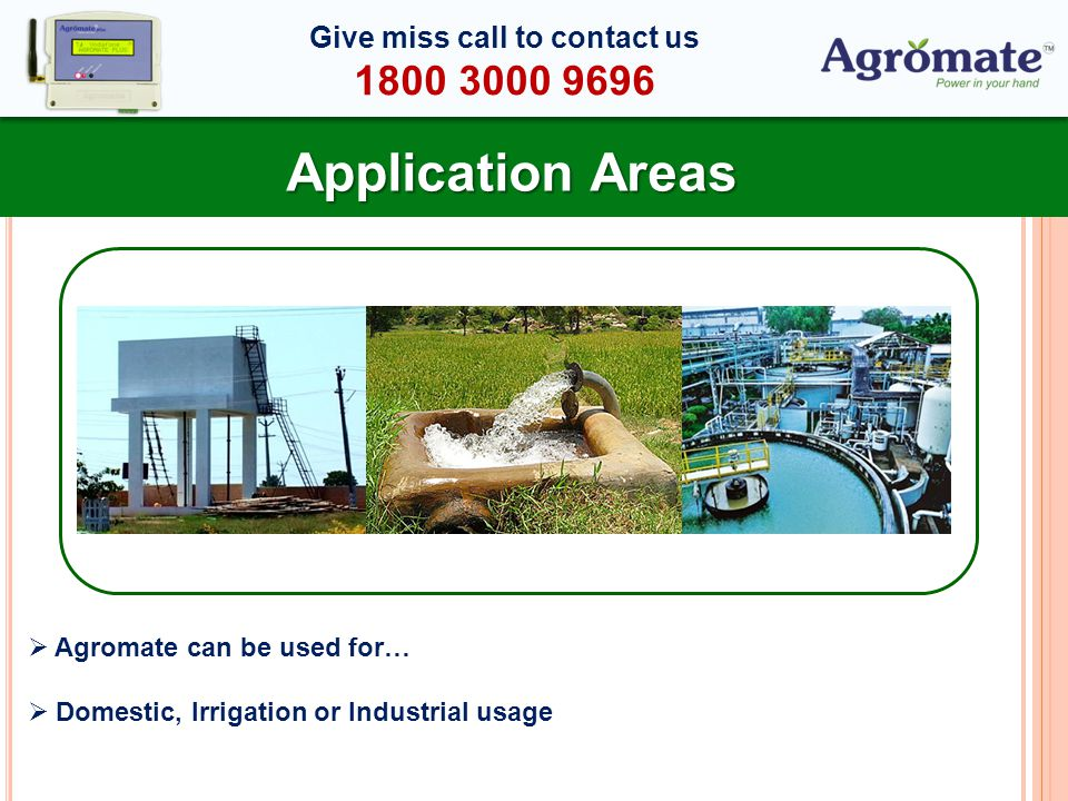 Application Areas Agromate can be used for… Domestic, Irrigation or Industrial usage Give miss call to contact us 1800 3000 9696
