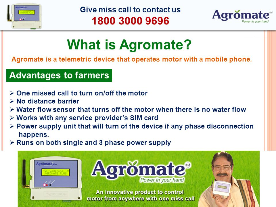 Advantages to farmers One missed call to turn on/off the motor No distance barrier Water flow sensor that turns off the motor when there is no water flow Works with any service providers SIM card Power supply unit that will turn of the device if any phase disconnection happens.