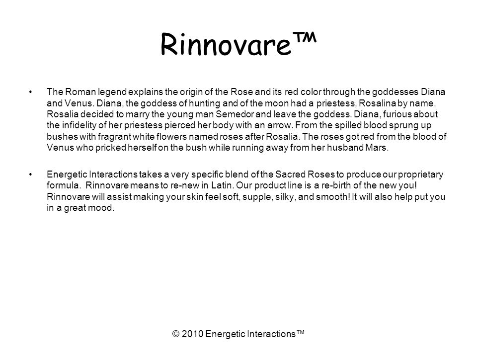 Rinnovare © 2010 Energetic Interactions The Roman legend explains the origin of the Rose and its red color through the goddesses Diana and Venus.