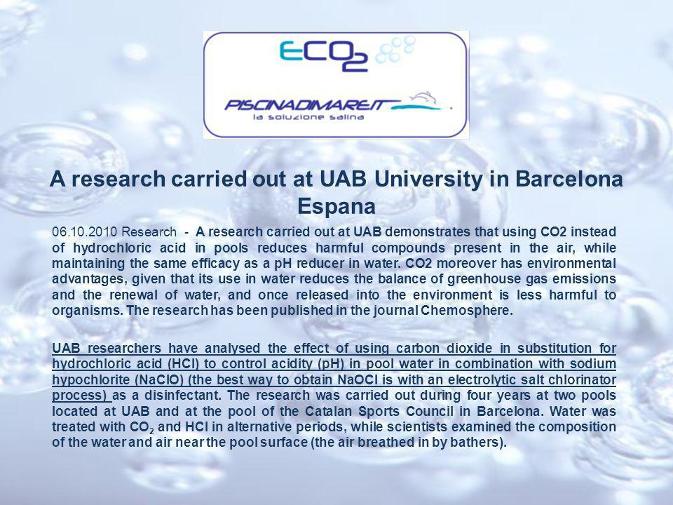 A research carried out at UAB University in Barcelona Espana 06.10.2010 Research - A research carried out at UAB demonstrates that using CO2 instead of hydrochloric acid in pools reduces harmful compounds present in the air, while maintaining the same efficacy as a pH reducer in water.